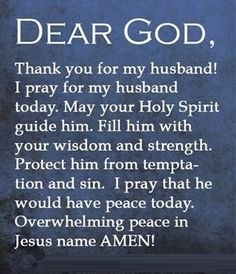 I pray for my husband everyday...I pray that GOD will direct all his steps and watch over him