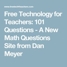 Free Technology for Teachers: 101 Questions - A New Math Questions Site from Dan Meyer