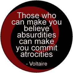 think on this.those who can make you believe absurdities can make you commit atrocities.just watch the news, policies and politics, human rights and the lack of them and see if you can argue this truth by Voltaire. Great Quotes, Me Quotes, Inspirational Quotes, Cherish Quotes, Quotable Quotes, Truth And Lies, Make You Believe, Atheism, Thought Provoking