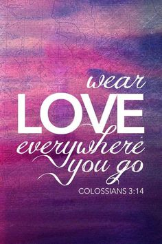 Colossians 3:14 wear LOVE everywhere you go... [ But above all these things put on love, which is the bond of perfection. (NKJV) ]