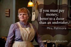 Books & Quotes to Enjoy, Great Medical wisdom from Downton Abbey ░ Love this quote from Mrs.Medical wisdom from Downton Abbey ░ Love this quote from Mrs. Tv Quotes, Movie Quotes, Great Quotes, Quotes To Live By, Funny Quotes, Wife Quotes, Friend Quotes, Happy Quotes, Wisdom Quotes