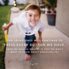 Byron Katie Quote - Our loved ones will continue to press every button we have, until we realize what it is that we don't want to know about ourselves yet. thework.com