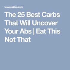 The 25 Best Carbs That Will Uncover Your Abs | Eat This Not That