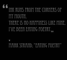 Ink runs from the corners of my mouth. There is no happiness like mine. I've been eating poetry. --- I love eating poetry Pretty Words, Beautiful Words, Cool Words, Great Quotes, Inspirational Quotes, Awesome Quotes, Word Nerd, Words Worth, Word Up