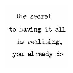 The secret to having it all is realising you already do.