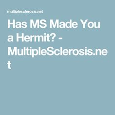 Has MS Made You a Hermit? - MultipleSclerosis.net