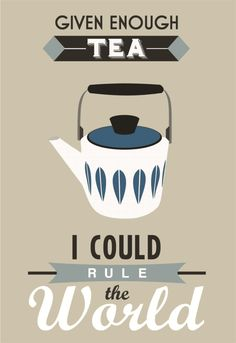 Given Enough Tea, I Could Rule the World