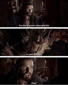 "The Hobbit: The Desolation of Smaug. I love this scene. Thorin taunts the dragon. And how he says it, ""Slug""."