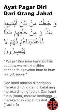"""Ayat Pagar Diri Dari Orang Jahat  وَ جَعَلْنا مِنْ بَيْنِ أَيْديهِمْ سَدًّا وَ مِنْ خَلْفِهِمْ سَدًّا فَأَغْشَيْناهُمْ فَهُمْ لا  يُبْصِرُونَ   """" Wa ja 'alna mim baini aidihim saddaw wa min kholfihim saddan fa agsyaina hum fa hum laa yubsiruun """"  Dan kami adakan di hadapan mereka dinding dan di belakang mereka dinding (pula). Dan kami tutup (mata) mereka seningga mereka tidak dapat melihat.  (Yasin: 9)"""