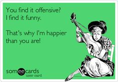 You find it offensive? I find it funny. That's why I'm happier than you are!