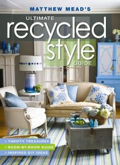 Matthew Mead's Ultimate Recycled Style Guide. Features several projects taking simple everyday items and recycling or upcycling them into unique pieces of home decor.