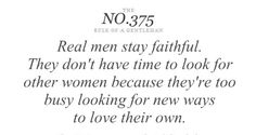 No. 375 Real men stay faithful. They don't know have time to look for other women because they're too busy looking for new ways to love their own.