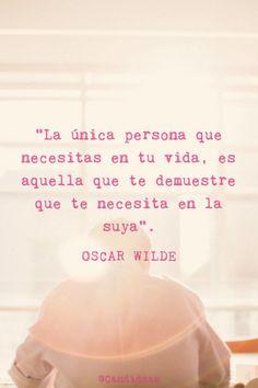20160108 La única persona que necesitas en tu vida, es aquella que te demuestre que te necesita en la suya - Oscar Wilde @Candidman pinterest
