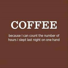 COFFEE - because i can count the number of hours i slept last night on one hand