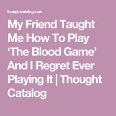 My Friend Taught Me How To Play 'The Blood Game' And I Regret Ever Playing It | Thought Catalog