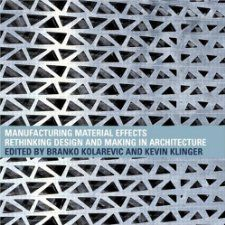 Manufacturing Material Effects: Rethinking Design and Making in Architecture: Branko Kolarevic, Kevin Klinger: 9780415775755: Amazon.com: Books