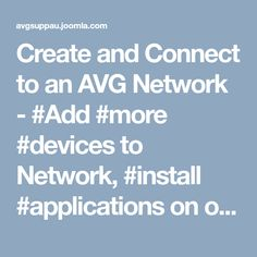Create and Connect to an AVG Network - #Add #more #devices to Network, #install #applications on other PCs, phones & tablets and even invite your family members to join your network.