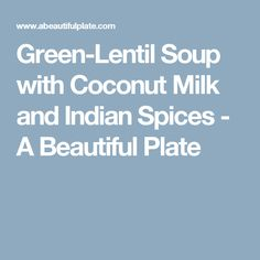 Green-Lentil Soup with Coconut Milk and Indian Spices - A Beautiful Plate