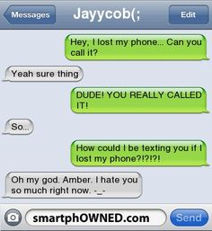 Jayycob(;Hey, I lost my phone... Can you call it? | Yeah sure thing | DUDE! YOU REALLY CALLED IT! | So... | How could I be texting you if I lost my phone?!?!?! |  Oh my god. Amber. I hate you so much right now. -_-