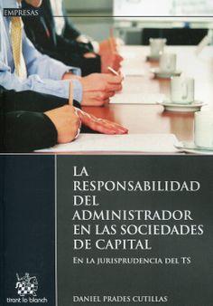 Prades Cutillas, Daniel. /  La responsabilidad del administrador en las sociedades de capital : en la jurisprudencia del TS. /  Tirant lo Blanch, 2014