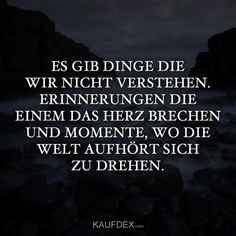 Es wird immer Dinge geben, die wir nicht verstehen There will always be things we do not understand. Memories that break your heart and moments when the world stops spinning. Funeral Poems, Here On Earth, Dont Understand, True Words, Deep Thoughts, Beautiful Words, Quotations, It Hurts, Life Quotes