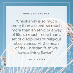 """Christianity is so much more than a creed, so much more than an ethic or a way of life, so much more than a set of disciplines or religious observances. At the heart of the Christian faith we have a living Savior!"" (Colin Smith)"