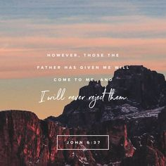 """""""Everyone whom the Father gives me will come to me, and the one who comes to me I will never send away."""" John 6:37 NET http://bible.com/107/jhn.6.37.net"""