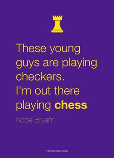 """""""These young guys are playing checkers. I'm out there playing chess.""""  — Kobe Bryant"""