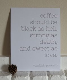print ready to hang or frame!  quote: coffee should be black as hell, strong as death and sweet as love. -turkish proverb  white paper with coffee brown type. hang it up, frame it.  hang it in your kitchen, or at your desk.  makes a wonderful gift!  + super high quality - 4800 dpi - and ...