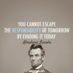 """Oh, Abe. You are not only honest, but correct. """"You cannot escape the responsibility of tomorrow by evading it today."""""""