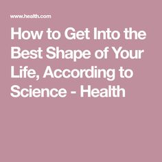 How to Get Into the Best Shape of Your Life, According to Science - Health