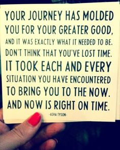 """""""Your journey has molded you for your greater good, and it was exactly what it needed to be. Don't think you've lost time. It took each and every situation you have encountered to bring you to the now. And now is right on time.""""~ Asha Tyson #quote #inspiration"""