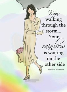 Keep walking through the storm... Your rainbow is waiting on the other side. ~ Rose Hill Designs by Heather A Stillufsen