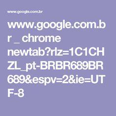 www.google.com.br _ chrome newtab?rlz=1C1CHZL_pt-BRBR689BR689&espv=2&ie=UTF-8