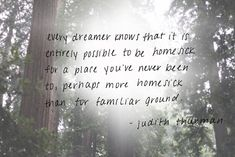 """""""Every dreamer knows that it is entirely possible to be homesick for a place you've never been to, perhaps more homesick than for familiar ground."""" Judith Thurman"""