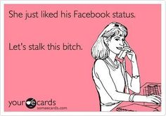 She just liked his Facebook status. Let's stalk that bitch.