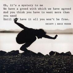 Eddie Vedder-Society Lyrics one of my favs.. Got to hear in concert :)