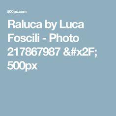 Raluca by Luca Foscili - Photo 217867987 / 500px