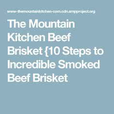 The Mountain Kitchen Beef Brisket {10 Steps to Incredible Smoked Beef Brisket