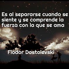Es al separarse cuando se siente y se comprende la  fuerza con la que se ama         Fiodor Dostoievski