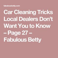 Car Cleaning Tricks Local Dealers Don't Want You to Know – Page 27 – Fabulous Betty