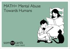 Funny Cry for Help Ecard: MATH= Mental Abuse Towards Humans.