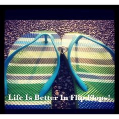 Life is better in flip flops....find ones you like...buy them in every color!