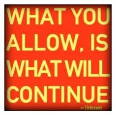 What you allow is what will continue; inspirational quote.