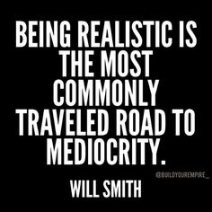 being realistic is the most commonly travelled path to mediocrity - Google Search