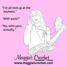 """""""I'm all tied up at the moment."""" """"With work?"""" """"No, with yarn, actually."""" #MaggiesCrochet www.maggiescrochet.com #crochet #yarn"""