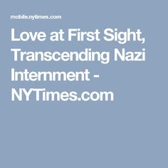Love at First Sight, Transcending Nazi Internment - NYTimes.com