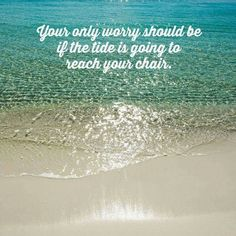 Your only worry should be if the tide is going to reach your chair