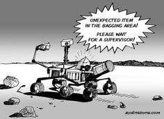 NASA Mars Rover Curiosity. If you've tried self checkout at the supermarket, at some point you'll have heard this message. (One of machines at my local used to do it before there was anything in the bagging area and you hadn't even scanned the first item.)