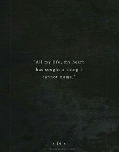 All my life, my heart has sought a thing I cannot name.